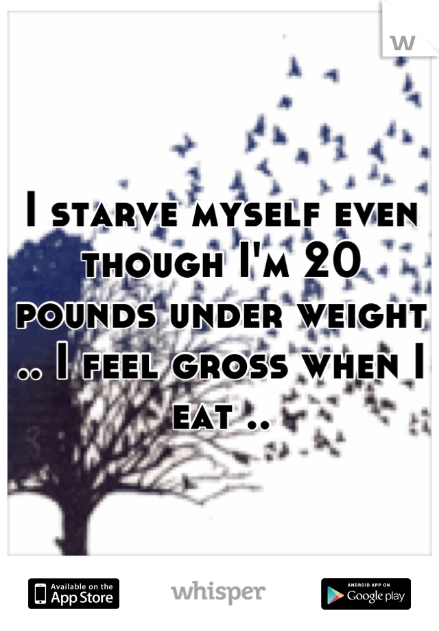 I starve myself even though I'm 20 pounds under weight .. I feel gross when I eat ..