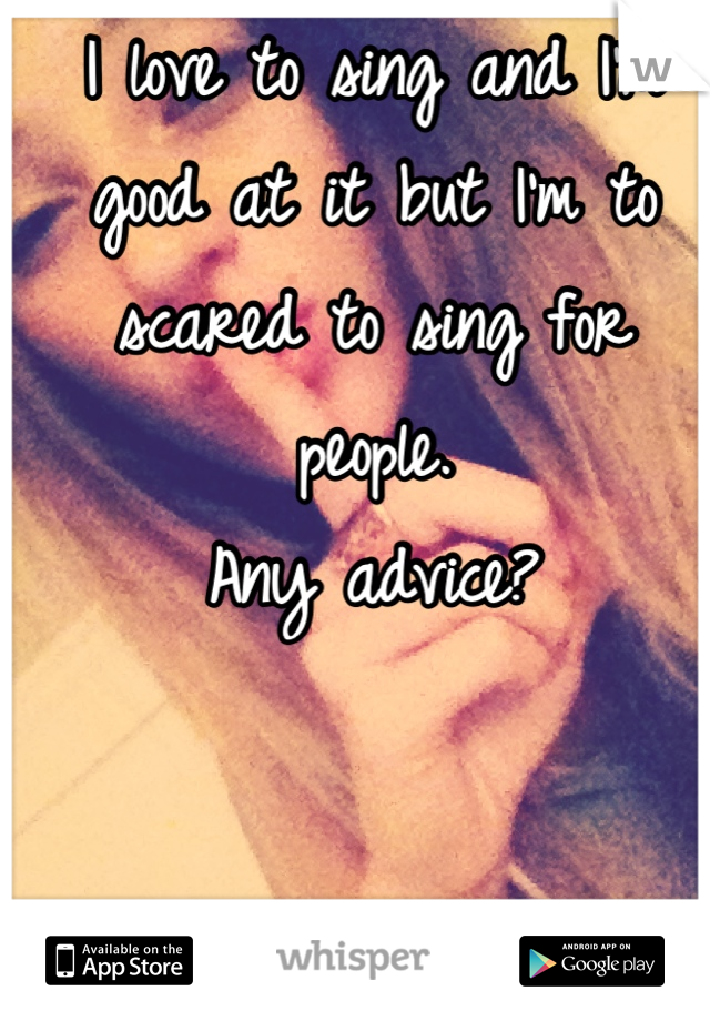 I love to sing and I'm good at it but I'm to scared to sing for people.  Any advice?