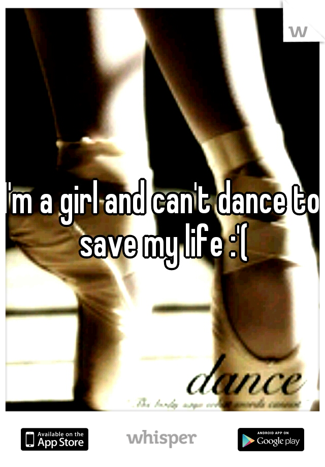 I'm a girl and can't dance to save my life :'(