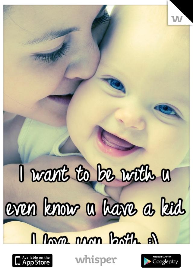 I want to be with u even know u have a kid I love you both :)