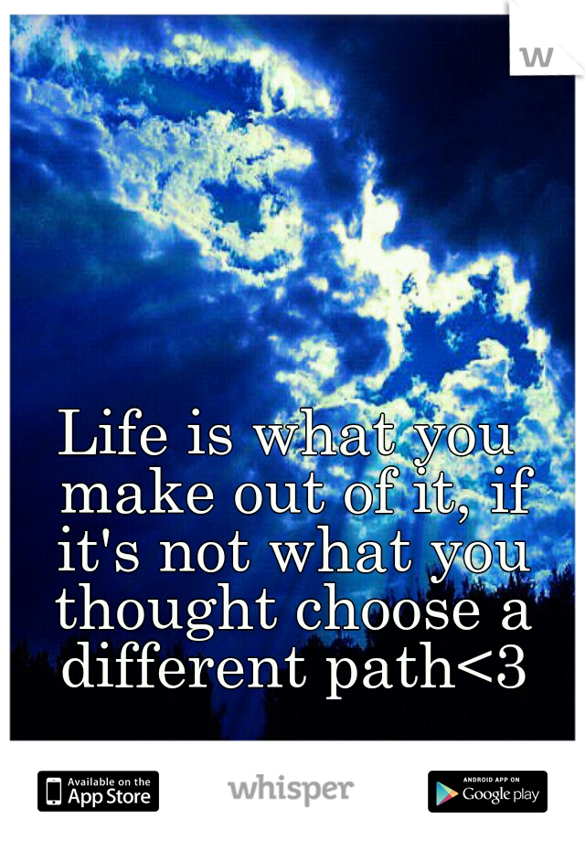 Life is what you make out of it, if it's not what you thought choose a different path<3