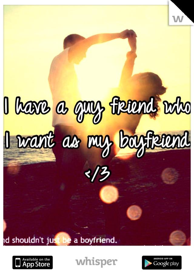 I have a guy friend who I want as my boyfriend </3