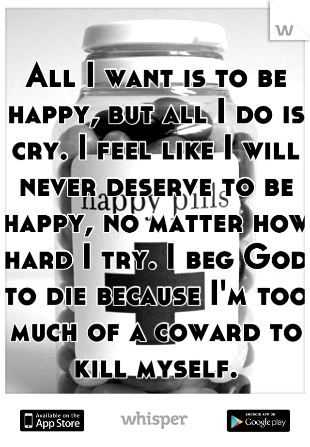 All I want is to be happy, but all I do is cry. I feel like I will never deserve to be happy, no matter how hard I try. I beg God to die because I'm too much of a coward to kill myself.