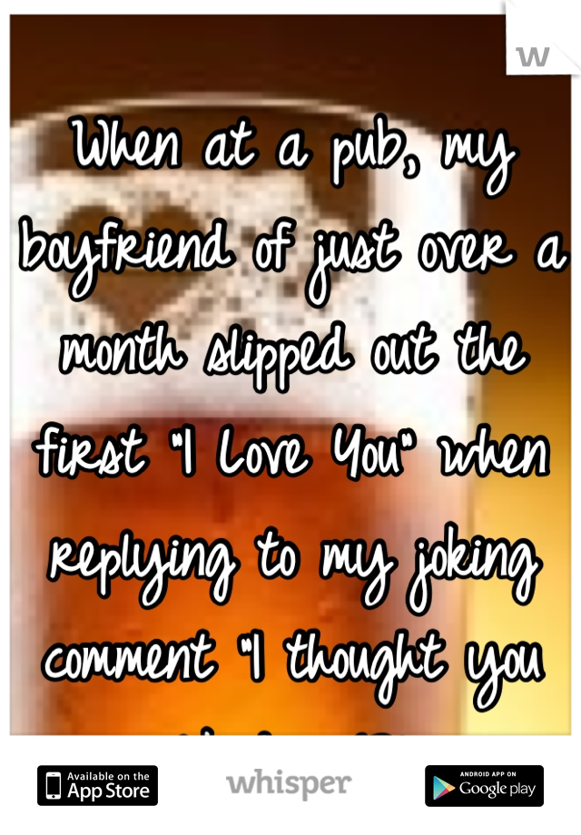 """When at a pub, my boyfriend of just over a month slipped out the first """"I Love You"""" when replying to my joking comment """"I thought you liked me!?"""""""