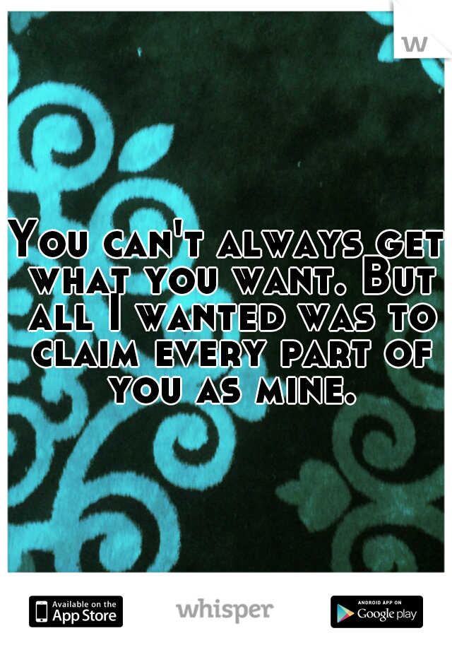 You can't always get what you want. But all I wanted was to claim every part of you as mine.