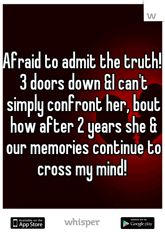 Afraid to admit the truth! 3 doors down &I can't simply confront her, bout how after 2 years she & our memories continue to cross my mind!