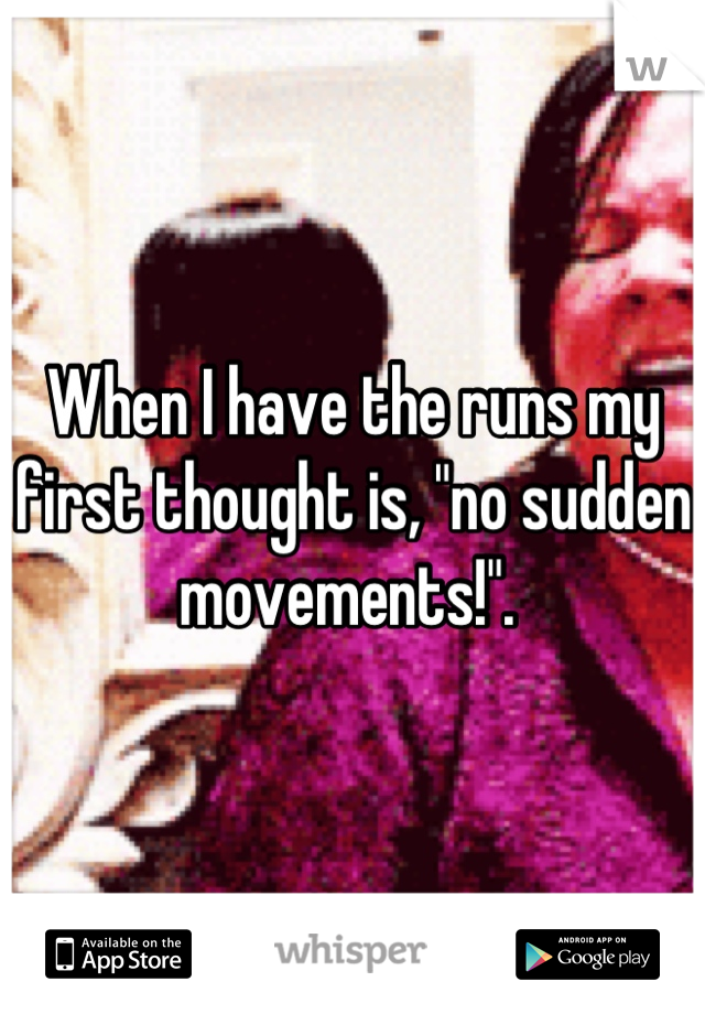 """When I have the runs my first thought is, """"no sudden movements!""""."""