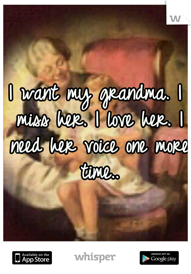 I want my grandma. I miss her. I love her. I need her voice one more time..