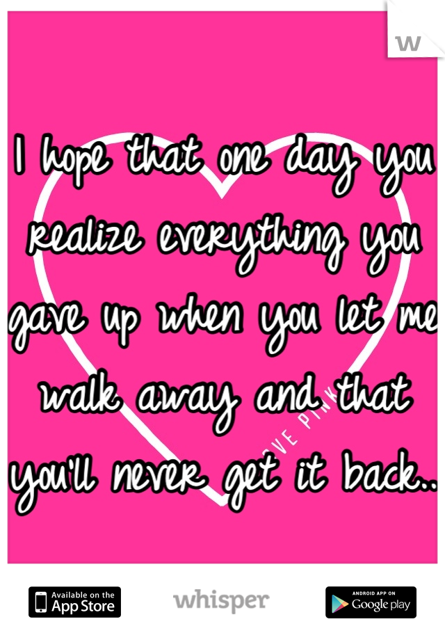 I hope that one day you realize everything you gave up when you let me walk away and that you'll never get it back..