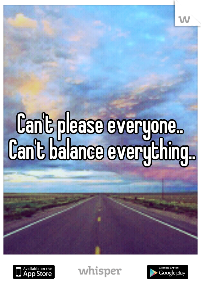 Can't please everyone.. Can't balance everything..