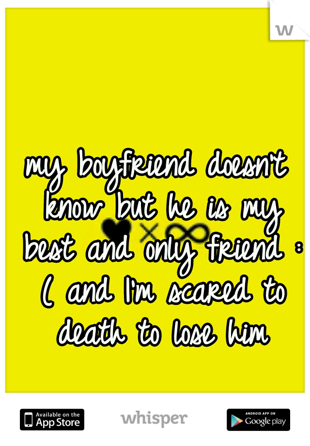 my boyfriend doesn't know but he is my best and only friend : ( and I'm scared to death to lose him