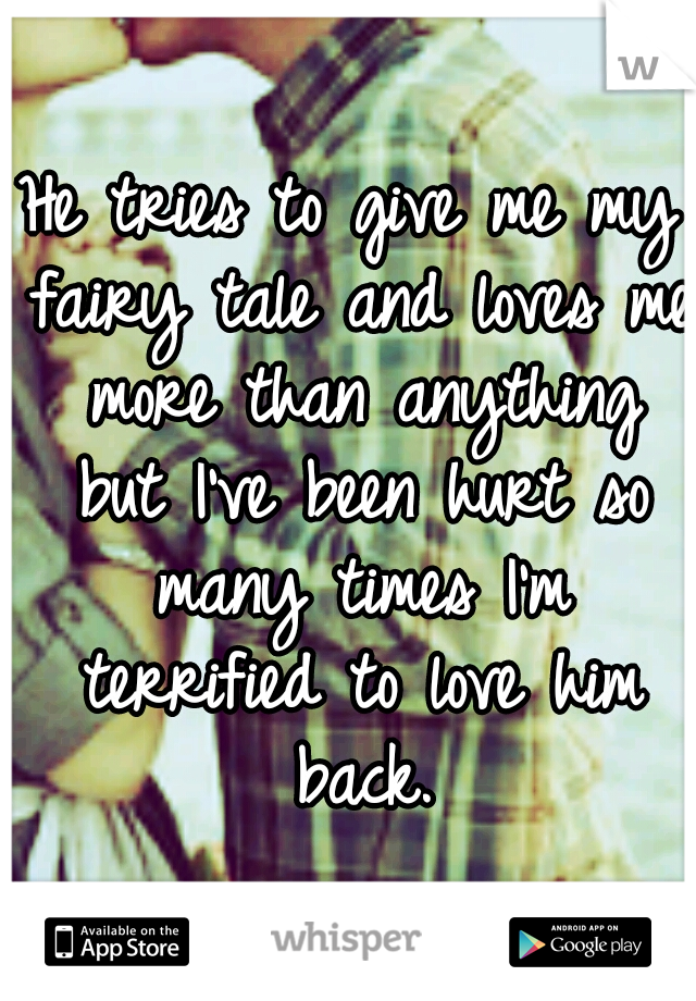 He tries to give me my fairy tale and loves me more than anything but I've been hurt so many times I'm terrified to love him back.