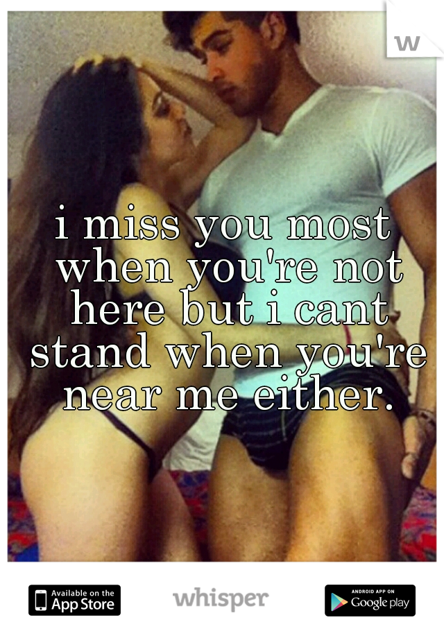 i miss you most when you're not here but i cant stand when you're near me either.