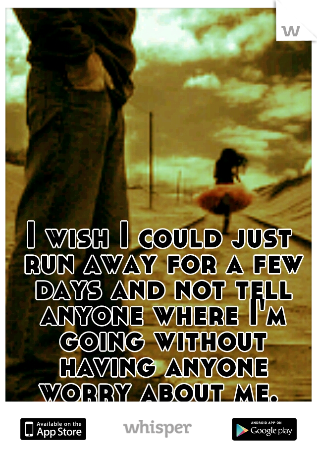 I wish I could just run away for a few days and not tell anyone where I'm going without having anyone worry about me.