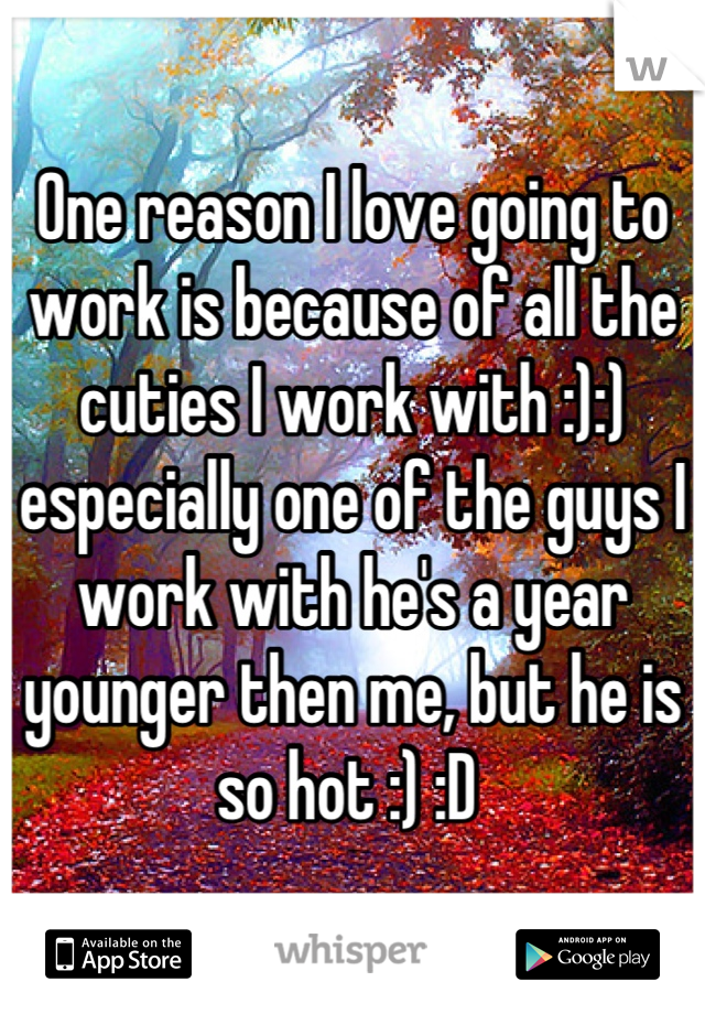 One reason I love going to work is because of all the cuties I work with :):) especially one of the guys I work with he's a year younger then me, but he is so hot :) :D