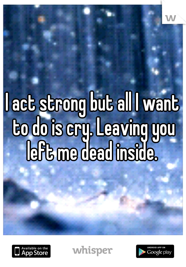 I act strong but all I want to do is cry. Leaving you left me dead inside.