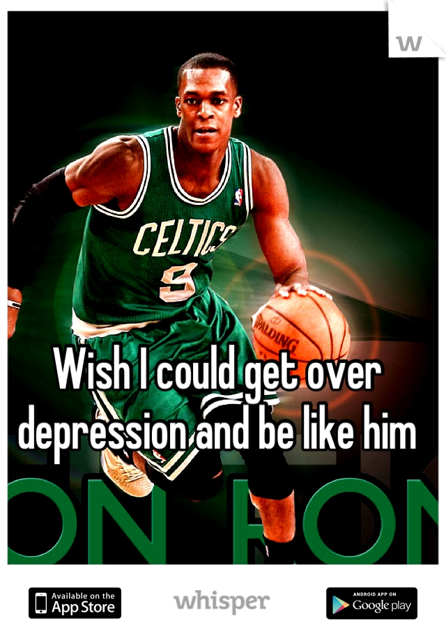 Wish I could get over depression and be like him