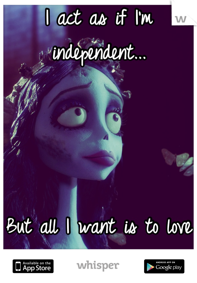 I act as if I'm independent...     But all I want is to love and be loved in return.