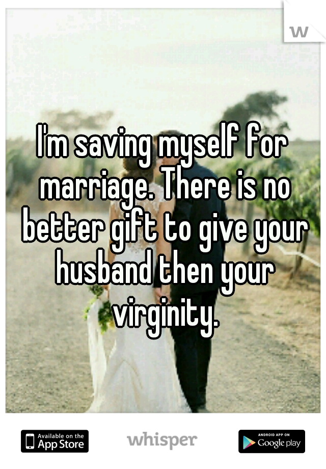 I'm saving myself for marriage. There is no better gift to give your husband then your virginity.
