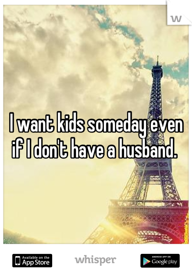 I want kids someday even if I don't have a husband.