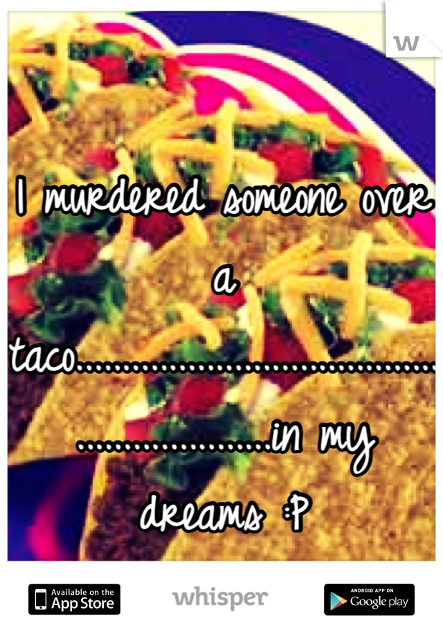 I murdered someone over a taco............................................................in my dreams :P