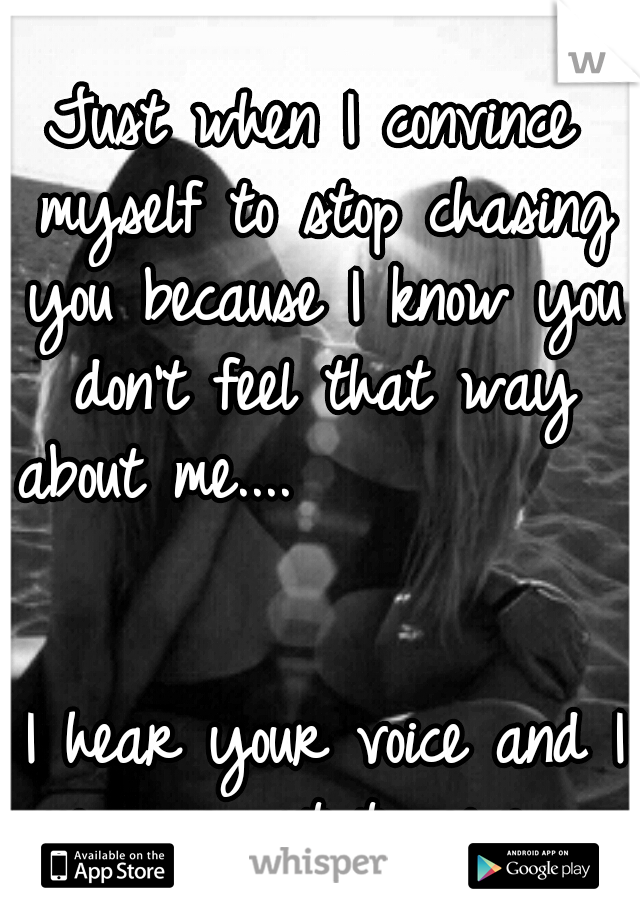 Just when I convince myself to stop chasing you because I know you don't feel that way about me....                                                    I hear your voice and I never want to give up