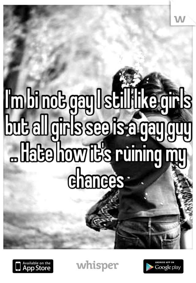 I'm bi not gay I still like girls but all girls see is a gay guy .. Hate how it's ruining my chances