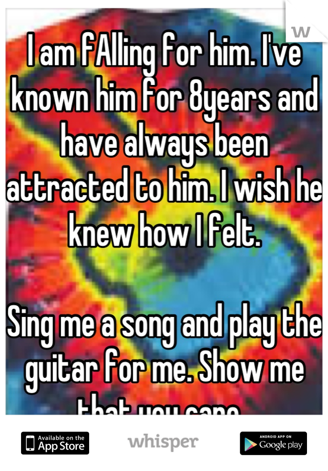 I am fAlling for him. I've known him for 8years and have always been attracted to him. I wish he knew how I felt.    Sing me a song and play the guitar for me. Show me that you care.