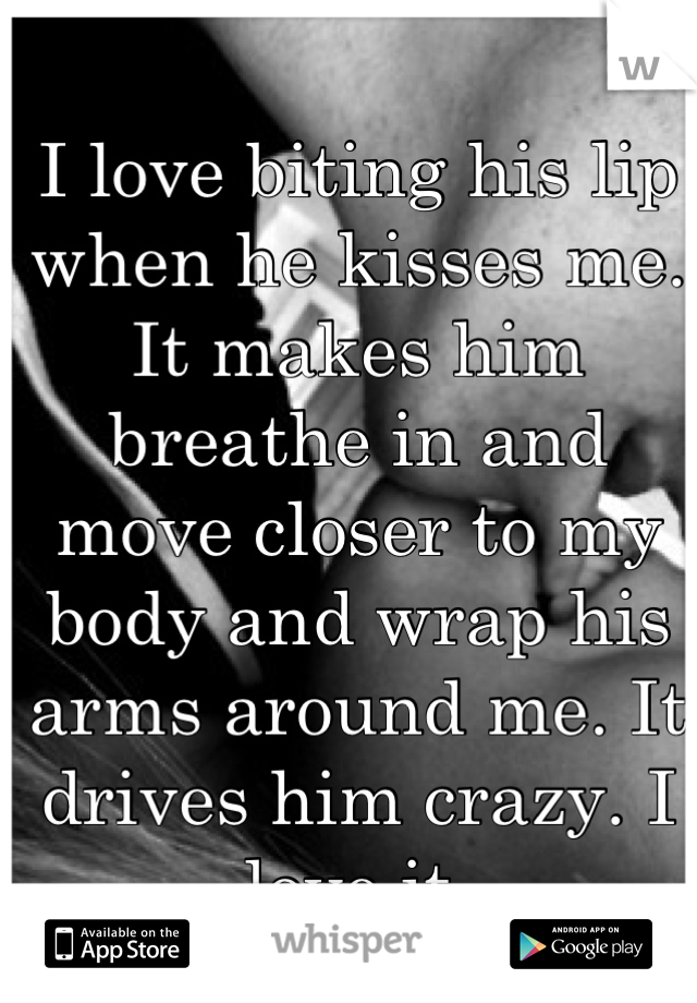 I love biting his lip when he kisses me. It makes him breathe in and move closer to my body and wrap his arms around me. It drives him crazy. I love it.