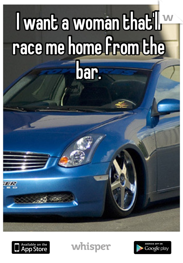 I want a woman that'll race me home from the bar.