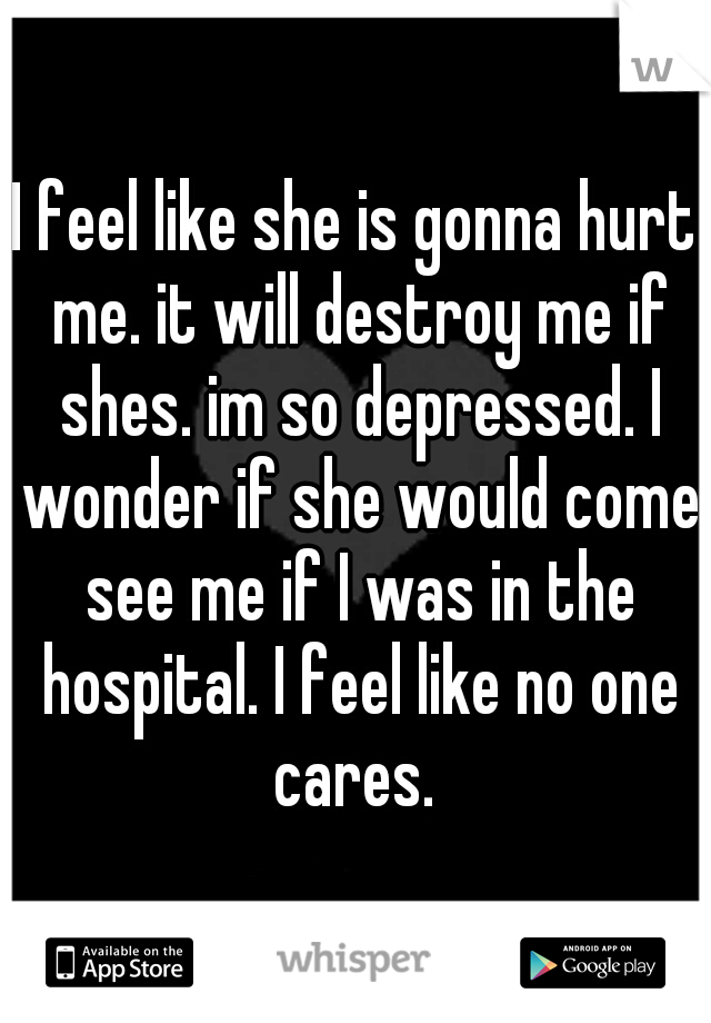 I feel like she is gonna hurt me. it will destroy me if shes. im so depressed. I wonder if she would come see me if I was in the hospital. I feel like no one cares.