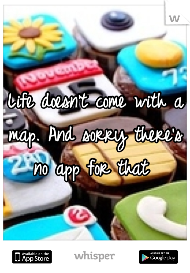 Life doesn't come with a map. And sorry there's no app for that