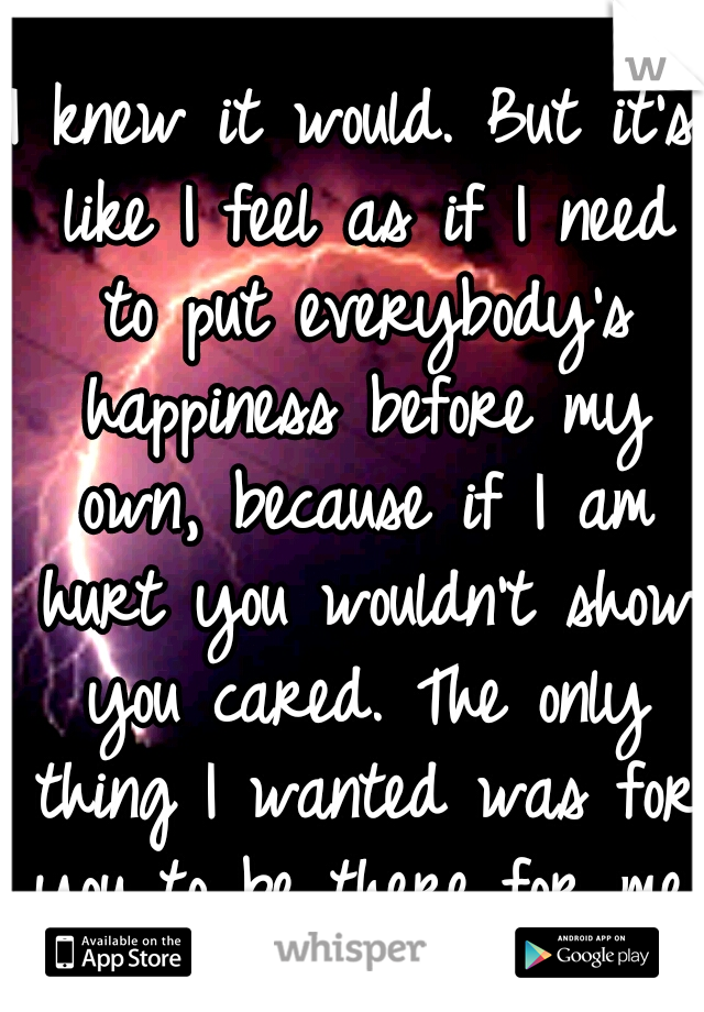I knew it would. But it's like I feel as if I need to put everybody's happiness before my own, because if I am hurt you wouldn't show you cared. The only thing I wanted was for you to be there for me.
