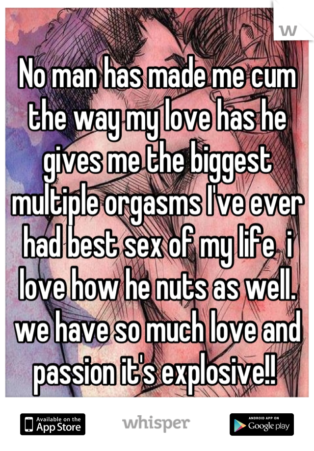 No man has made me cum the way my love has he gives me the biggest multiple orgasms I've ever had best sex of my life  i love how he nuts as well. we have so much love and passion it's explosive!!