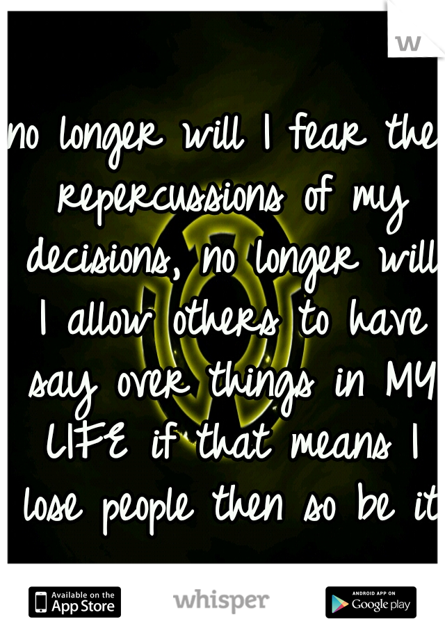 no longer will I fear the repercussions of my decisions, no longer will I allow others to have say over things in MY LIFE if that means I lose people then so be it