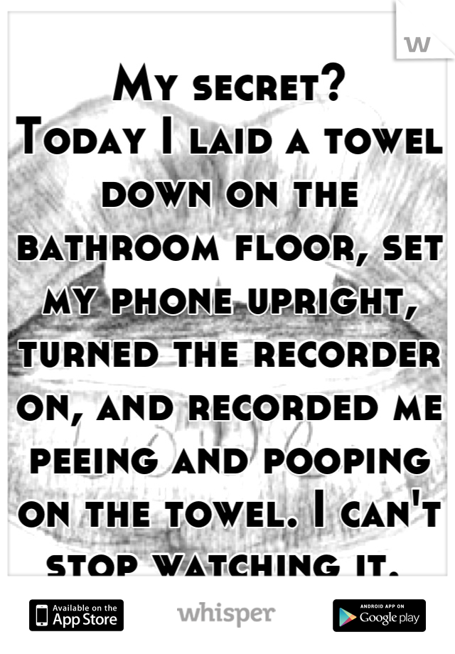 My secret?  Today I laid a towel down on the bathroom floor, set my phone upright, turned the recorder on, and recorded me peeing and pooping on the towel. I can't stop watching it.