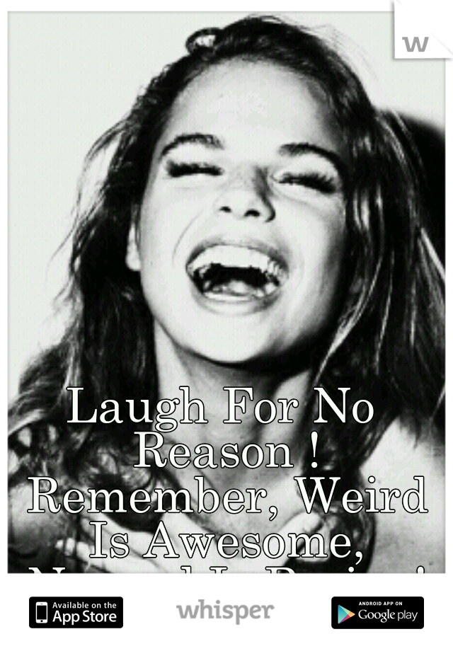 Laugh For No Reason ! Remember, Weird Is Awesome, Normal Is Boring!