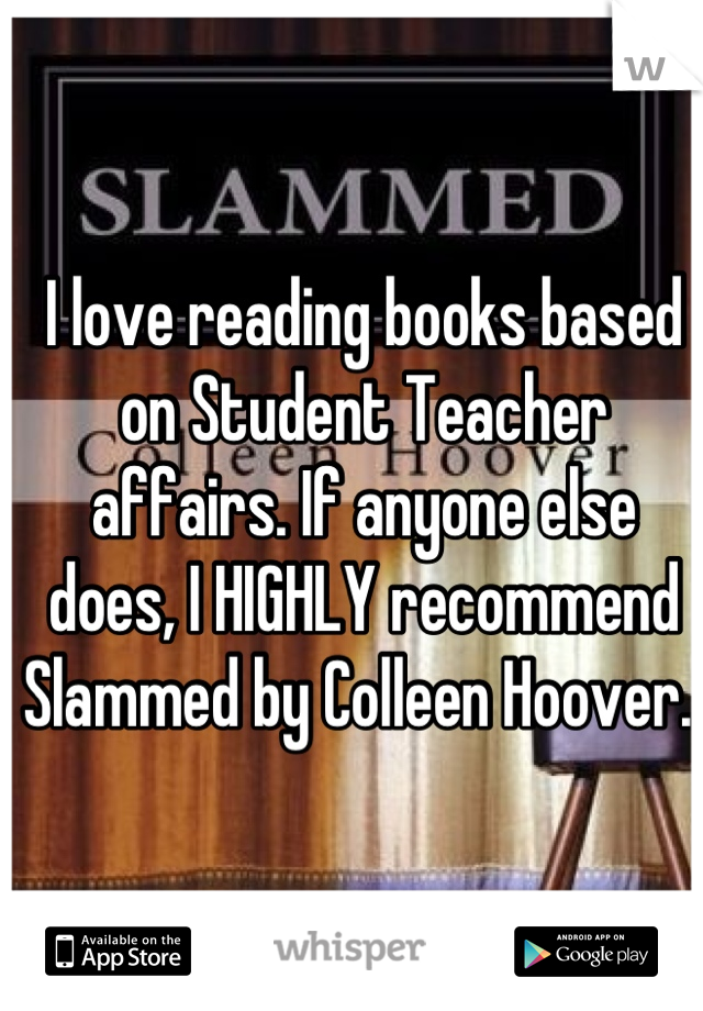 I love reading books based on Student Teacher affairs. If anyone else does, I HIGHLY recommend Slammed by Colleen Hoover.