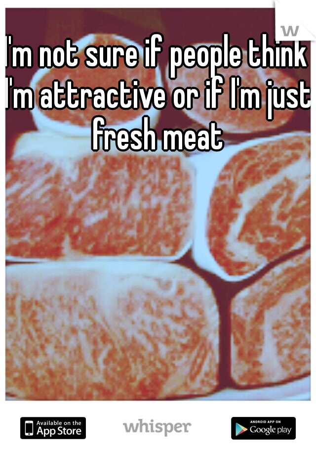 I'm not sure if people think I'm attractive or if I'm just fresh meat