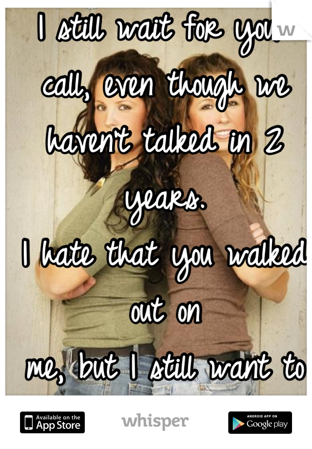 I still wait for your  call, even though we  haven't talked in 2 years. I hate that you walked out on me, but I still want to  be your sister in crime.