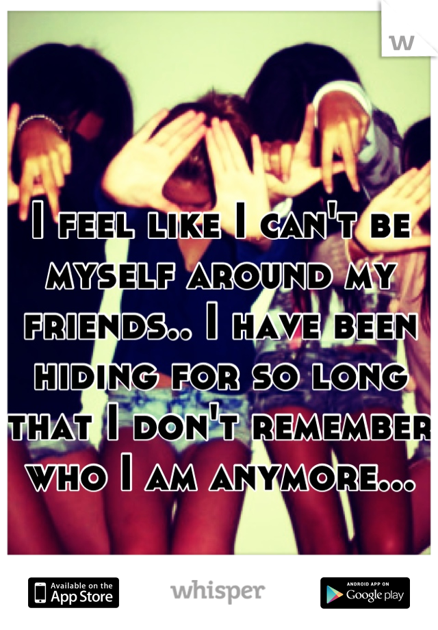 I feel like I can't be myself around my friends.. I have been hiding for so long that I don't remember who I am anymore...