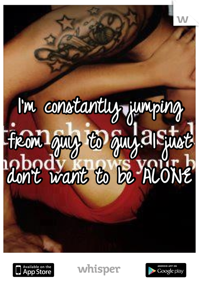 I'm constantly jumping from guy to guy. I just don't want to be ALONE