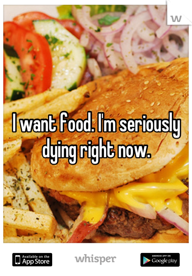 I want food. I'm seriously dying right now.