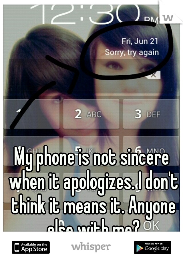 My phone is not sincere when it apologizes. I don't think it means it. Anyone else with me?