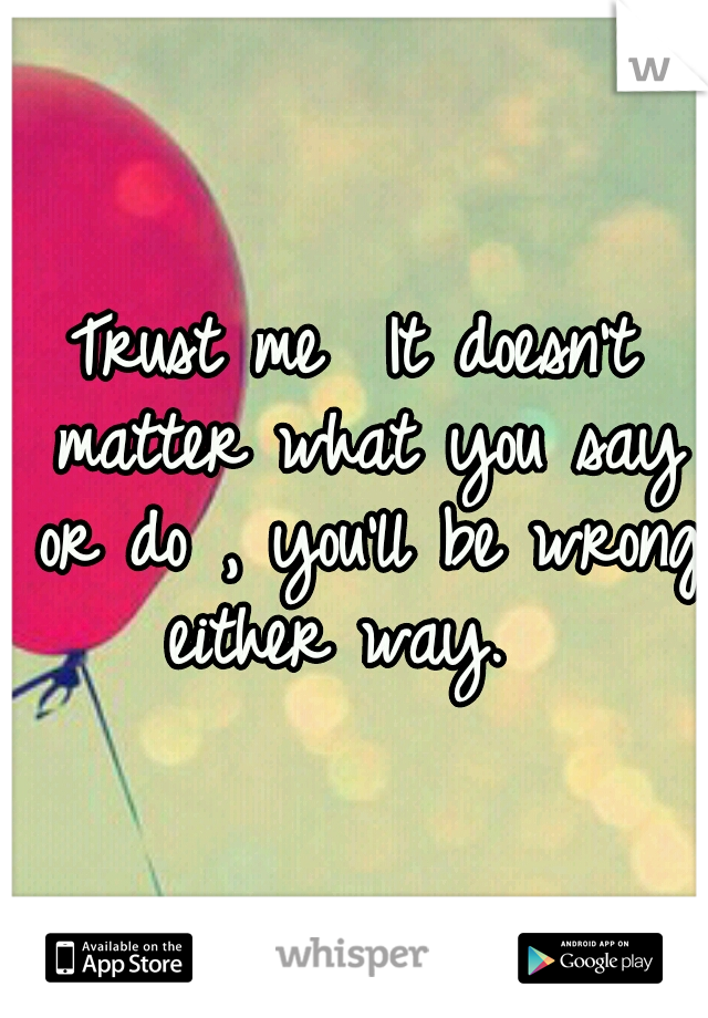 Trust me  It doesn't matter what you say or do , you'll be wrong either way.