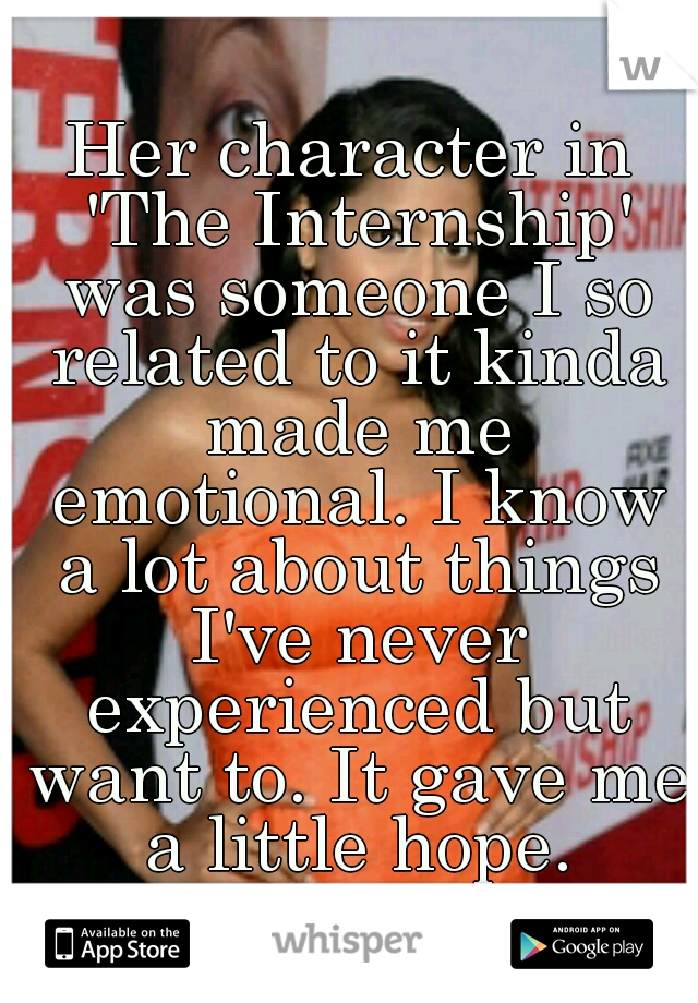 Her character in 'The Internship' was someone I so related to it kinda made me emotional. I know a lot about things I've never experienced but want to. It gave me a little hope.
