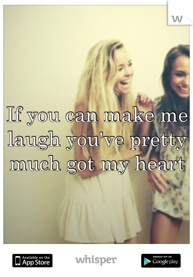 If you can make me laugh you've pretty much got my heart