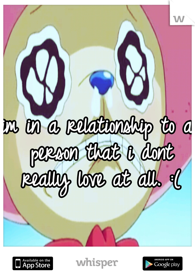im in a relationship to a person that i dont really love at all. :(