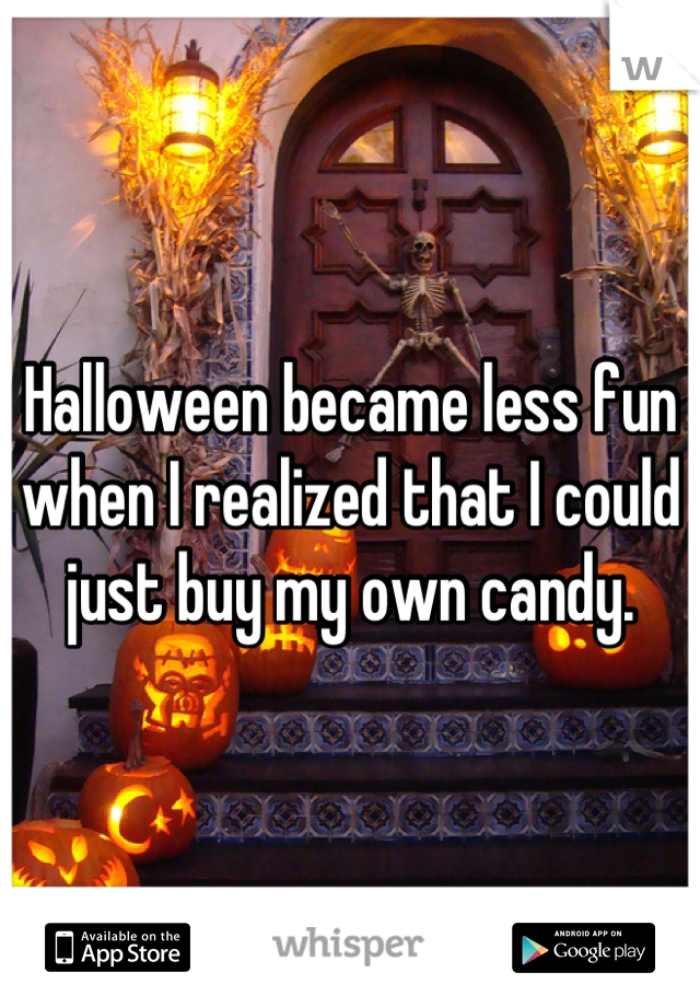 Halloween became less fun when I realized that I could just buy my own candy.