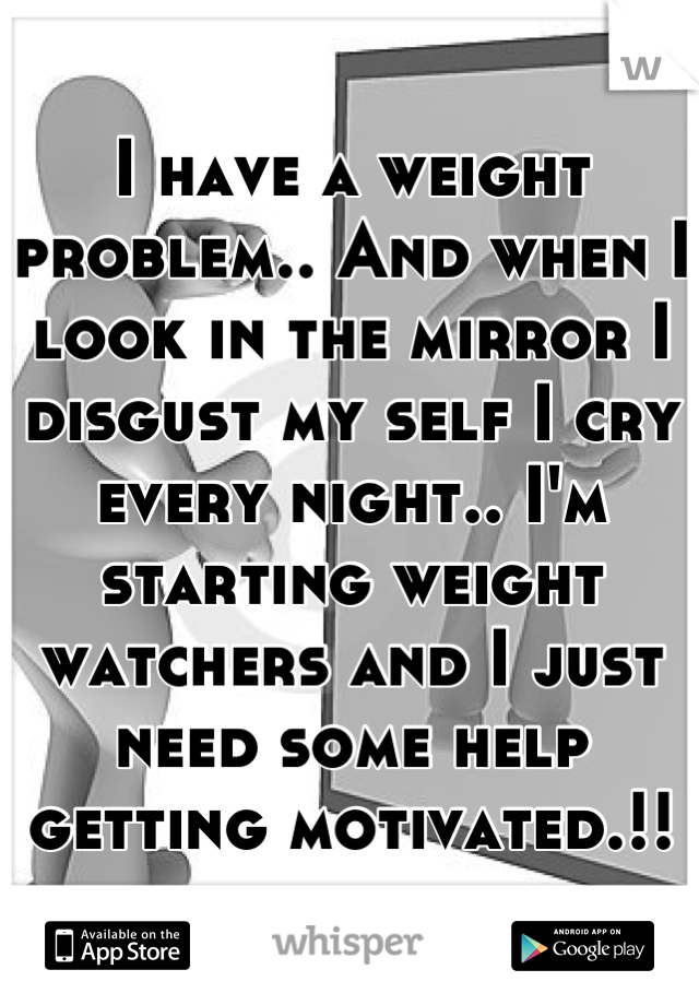 I have a weight problem.. And when I look in the mirror I disgust my self I cry every night.. I'm starting weight watchers and I just need some help getting motivated.!!